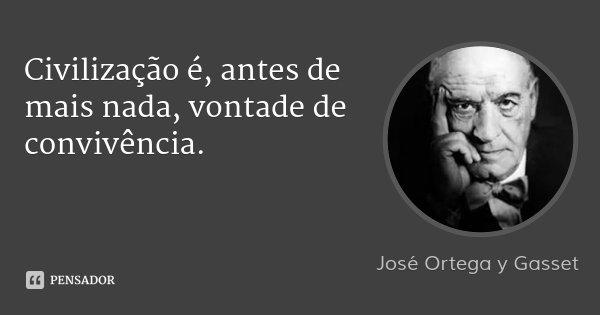 Civilização é, antes de mais nada, vontade de convivência.... Frase de José Ortega y Gasset.