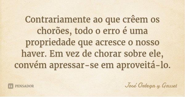 Contrariamente ao que crêem os chorões, todo o erro é uma propriedade que acresce o nosso haver. Em vez de chorar sobre ele, convém apressar-se em aproveitá-lo.... Frase de José Ortega y Gasset.