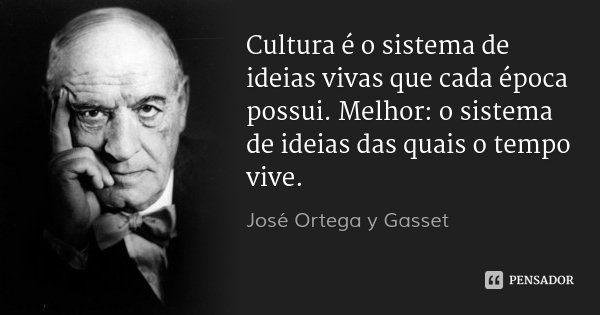 Cultura é o sistema de ideias vivas que cada época possui. Melhor: o sistema de ideias das quais o tempo vive.... Frase de José Ortega y Gasset.