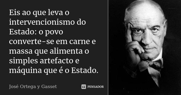 Eis ao que leva o intervencionismo do Estado: o povo converte-se em carne e massa que alimenta o simples artefacto e máquina que é o Estado.... Frase de José Ortega y Gasset.