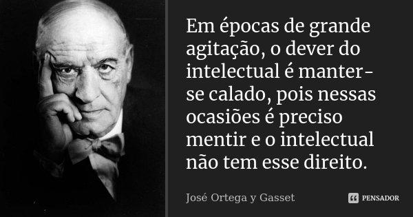 Em épocas de grande agitação, o dever do intelectual é manter-se calado, pois nessas ocasiões é preciso mentir e o intelectual não tem esse direito.... Frase de José Ortega y Gasset.