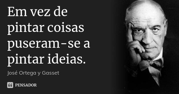 Em vez de pintar coisas puseram-se a pintar ideias.... Frase de José Ortega y Gasset.