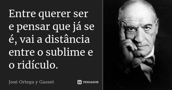 Entre querer ser e pensar que já se é, vai a distância entre o sublime e o ridículo.... Frase de José Ortega y Gasset.