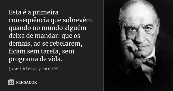 Esta é a primeira consequência que sobrevém quando no mundo alguém deixa de mandar: que os demais, ao se rebelarem, ficam sem tarefa, sem programa de vida.... Frase de José Ortega y Gasset.