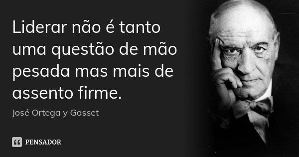 Liderar não é tanto uma questão de mão pesada mas mais de assento firme.... Frase de José Ortega y Gasset.