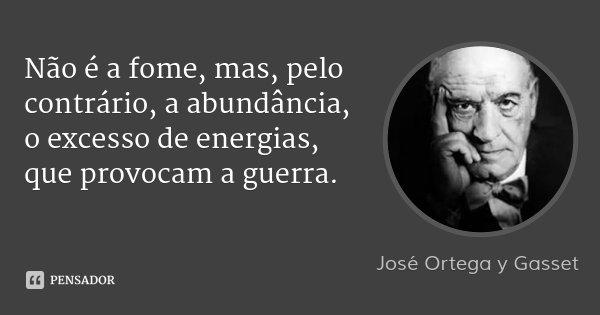 Não é a fome, mas, pelo contrário, a abundância, o excesso de energias, que provocam a guerra.... Frase de José Ortega y Gasset.