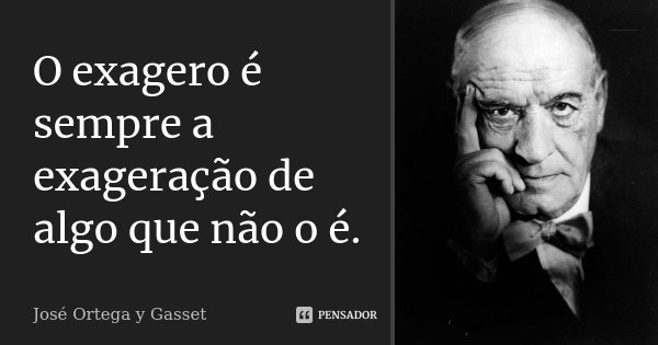 O exagero é sempre a exageração de algo que não o é.... Frase de José Ortega y Gasset.