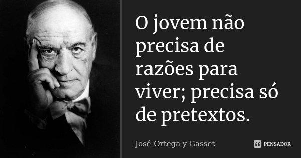 O jovem não precisa de razões para viver; precisa só de pretextos.... Frase de José Ortega y Gasset.