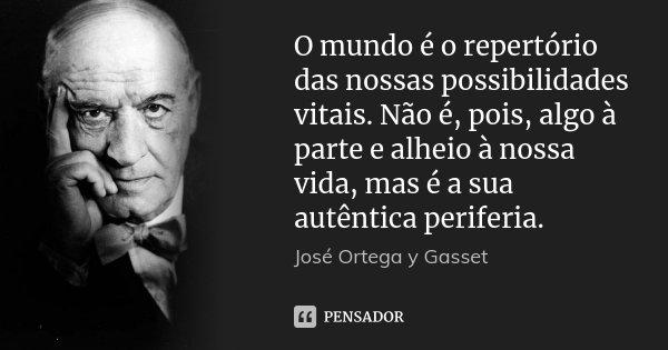 O mundo é o repertório das nossas possibilidades vitais. Não é, pois, algo à parte e alheio à nossa vida, mas é a sua autêntica periferia.... Frase de José Ortega y Gasset.