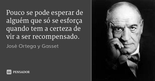 Pouco se pode esperar de alguém que só se esforça quando tem a certeza de vir a ser recompensado.... Frase de José Ortega y Gasset.