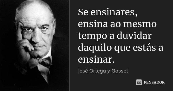 Se ensinares, ensina ao mesmo tempo a duvidar daquilo que estás a ensinar.... Frase de José Ortega y Gasset.