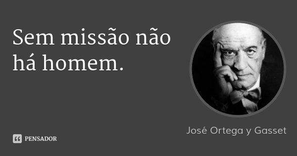 Sem missão não há homem.... Frase de José Ortega y Gasset.