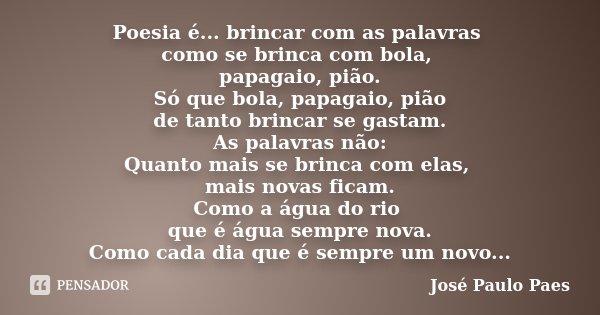 Poesia é... brincar com as palavras como se brinca com bola, papagaio, pião. Só que bola, papagaio, pião de tanto brincar se gastam. As palavras não: Quanto mai... Frase de José Paulo Paes.