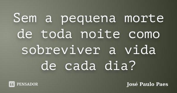Sem a pequena morte de toda noite como sobreviver a vida de cada dia?... Frase de José Paulo Paes.