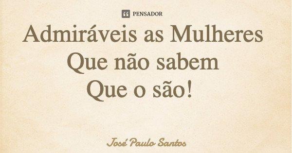 Admiráveis as Mulheres Que não sabem Que o são!... Frase de José Paulo Santos.