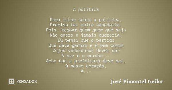 A política Para falar sobre a política, Preciso ter muita sabedoria, Pois, magoar quem quer que seja Não quero e jamais quereria, Eu penso que o partido Que dev... Frase de José Pimentel Geiler.