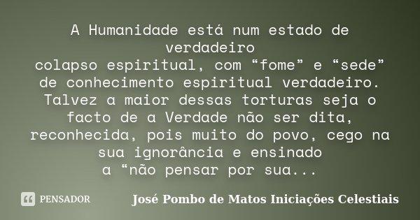 """A Humanidade está num estado de verdadeiro colapso espiritual, com """"fome"""" e """"sede"""" de conhecimento espiritual verdadeiro. Talvez a maior dessas torturas seja o ... Frase de José Pombo de Matos Iniciações Celestiais."""