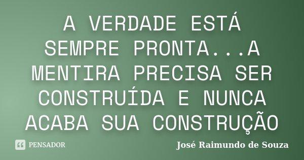 A VERDADE ESTÁ SEMPRE PRONTA...A MENTIRA PRECISA SER CONSTRUÍDA E NUNCA ACABA SUA CONSTRUÇÃO... Frase de José Raimundo de Souza.