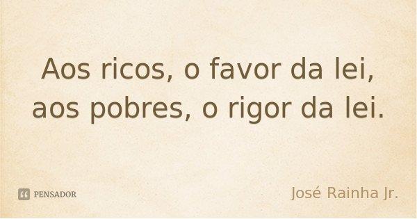 Aos ricos, o favor da lei, aos pobres, o rigor da lei.... Frase de José Rainha Jr..