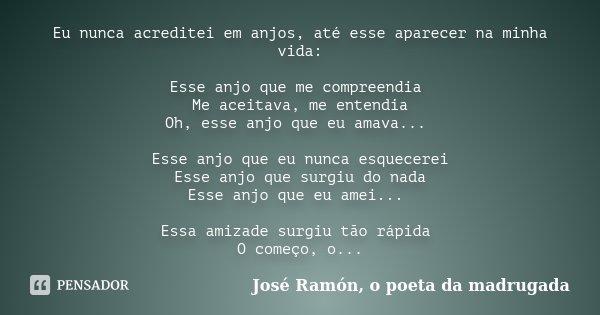 Eu nunca acreditei em anjos, até esse aparecer na minha vida: Esse anjo que me compreendia Me aceitava, me entendia Oh, esse anjo que eu amava... Esse anjo que ... Frase de José Ramón, o poeta da madrugada.
