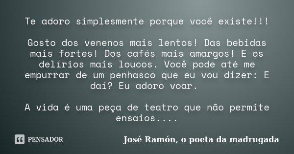 Te adoro simplesmente porque você existe!!! Gosto dos venenos mais lentos! Das bebidas mais fortes! Dos cafés mais amargos! E os delírios mais loucos. Você pode... Frase de José Ramón, o poeta da madrugada.