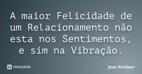 A maior Felicidade de um Relacionamento não esta nos Sentimentos, e sim na Vibração.... Frase de Jose Reidner.