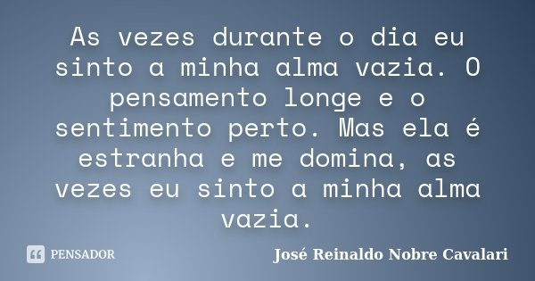 As vezes durante o dia eu sinto a minha alma vazia. O pensamento longe e o sentimento perto. Mas ela é estranha e me domina, as vezes eu sinto a minha alma vazi... Frase de José Reinaldo Nobre Cavalari.
