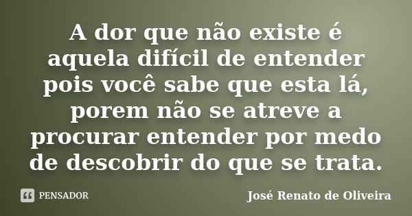 A dor que não existe é aquela difícil de entender pois você sabe que esta lá, porem não se atreve a procurar entender por medo de descobrir do que se trata.... Frase de José Renato de Oliveira.