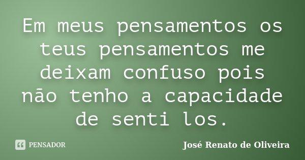 Em meus pensamentos os teus pensamentos me deixam confuso pois não tenho a capacidade de senti los.... Frase de José Renato de Oliveira.
