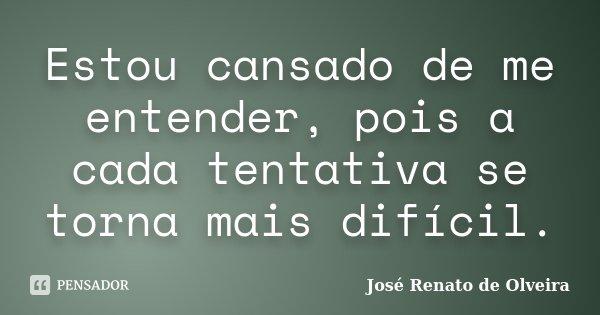 Estou cansado de me entender, pois a cada tentativa se torna mais difícil.... Frase de José Renato de Olveira.