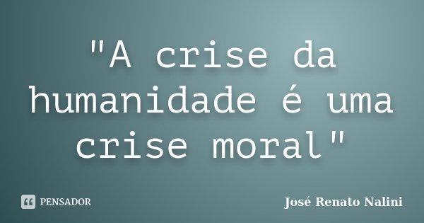 """""""A crise da humanidade é uma crise moral""""... Frase de José Renato Nalini."""