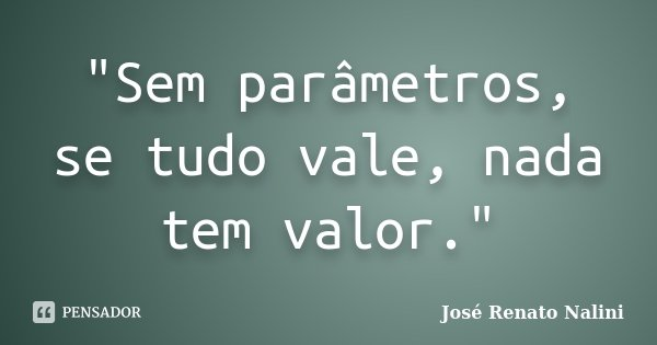"""Sem parâmetros, se tudo vale, nada tem valor.""... Frase de José Renato Nalini."