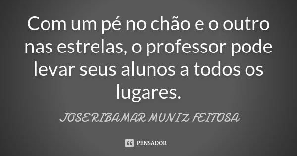 Com um pé no chão e o outro nas estrelas, o professor pode levar seus alunos a todos os lugares.... Frase de JOSE RIBAMAR MUNIZ FEITOSA.