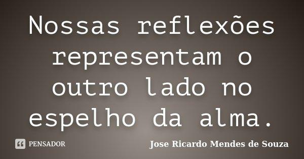 Nossas reflexões representam o outro lado no espelho da alma.... Frase de Jose Ricardo Mendes de Souza.
