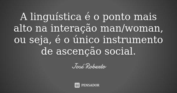 A linguística é o ponto mais alto na interação man/woman, ou seja, é o único instrumento de ascenção social.... Frase de José Roberto.
