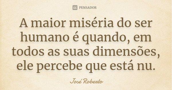 A maior miséria do ser humano é quando, em todos as suas dimensões, ele percebe que está nu.... Frase de José Roberto.