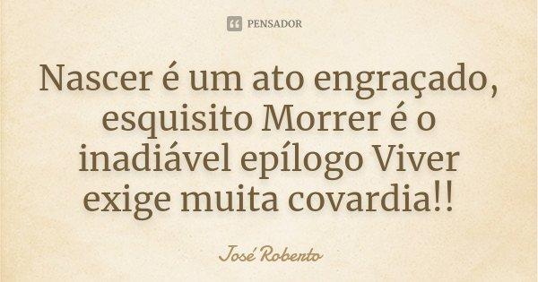 Nascer é um ato engraçado, esquisito Morrer é o inadiável epílogo Viver exige muita covardia!!... Frase de José Roberto.