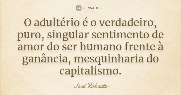 O adultério é o verdadeiro, puro, singular sentimento de amor do ser humano frente à ganância, mesquinharia do capitalismo.... Frase de José Roberto.