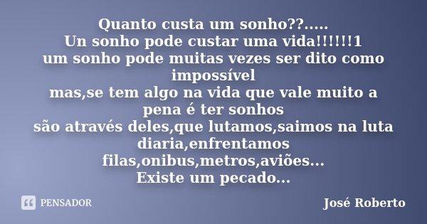 Quanto custa um sonho??..... Un sonho pode custar uma vida!!!!!!1 um sonho pode muitas vezes ser dito como impossível mas,se tem algo na vida que vale muito a p... Frase de josé roberto.