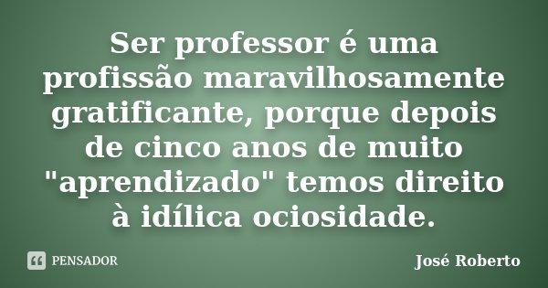 """Ser professor é uma profissão maravilhosamente gratificante, porque depois de cinco anos de muito """"aprendizado"""" temos direito à idílica ociosidade.... Frase de José Roberto."""