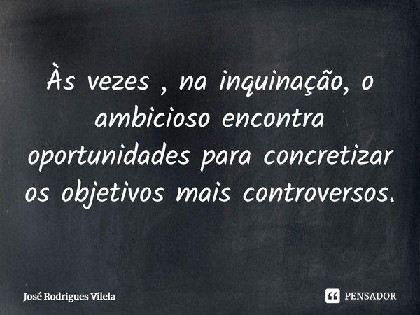Às vezes , na inquinação, o ambicioso encontra oportunidades para concretizar os objetivos mais controversos.... Frase de José Rodrigues Vilela.