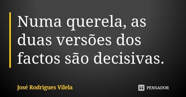 Numa querela, as duas versões dos factos são decisivas.... Frase de José Rodrigues Vilela.