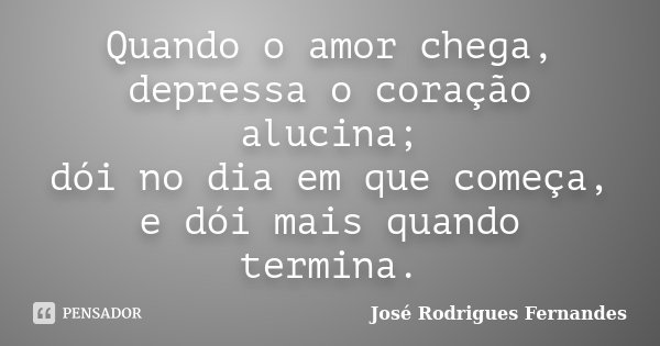 Quando o amor chega, depressa o coração alucina; dói no dia em que começa, e dói mais quando termina.... Frase de José Rodrigues Fernandes.