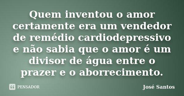 Quem inventou o amor certamente era um vendedor de remédio cardiodepressivo e não sabia que o amor é um divisor de água entre o prazer e o aborrecimento.... Frase de José Santos.