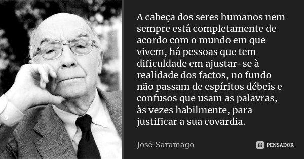 A cabeça dos seres humanos nem sempre está completamente de acordo com o mundo em que vivem, há pessoas que tem dificuldade em ajustar-se à realidade dos factos... Frase de José Saramago.