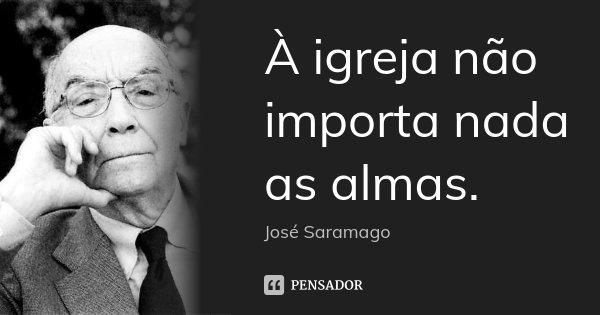 À igreja não importa nada as almas.... Frase de José Saramago.