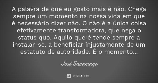A palavra de que eu gosto mais é não. Chega sempre um momento na nossa vida em que é necessário dizer não. O não é a única coisa efetivamente transformadora, qu... Frase de José Saramago.
