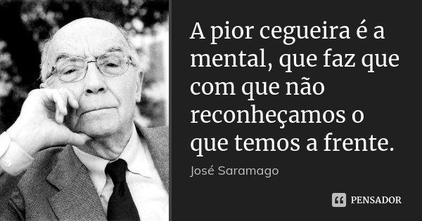 A pior cegueira é a mental, que faz que com que não reconheçamos o que temos a frente.... Frase de Jose Saramago.