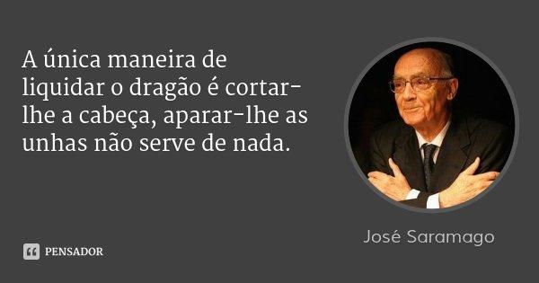 A única maneira de liquidar o dragão é cortar-lhe a cabeça, aparar-lhe as unhas não serve de nada.... Frase de José Saramago.