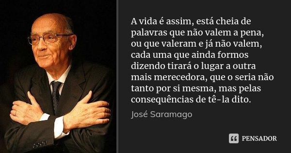 A vida é assim, está cheia de palavras que não valem a pena, ou que valeram e já não valem, cada uma que ainda formos dizendo tirará o lugar a outra mais merece... Frase de José Saramago.